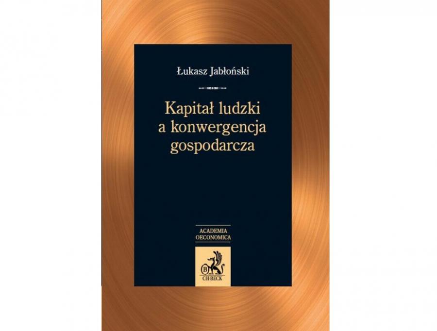 Łukasz Jabłoński Kapitał ludzki a konwergencja gospodarcza Wydawnictwo C.H. Beck, Warszawa 2012